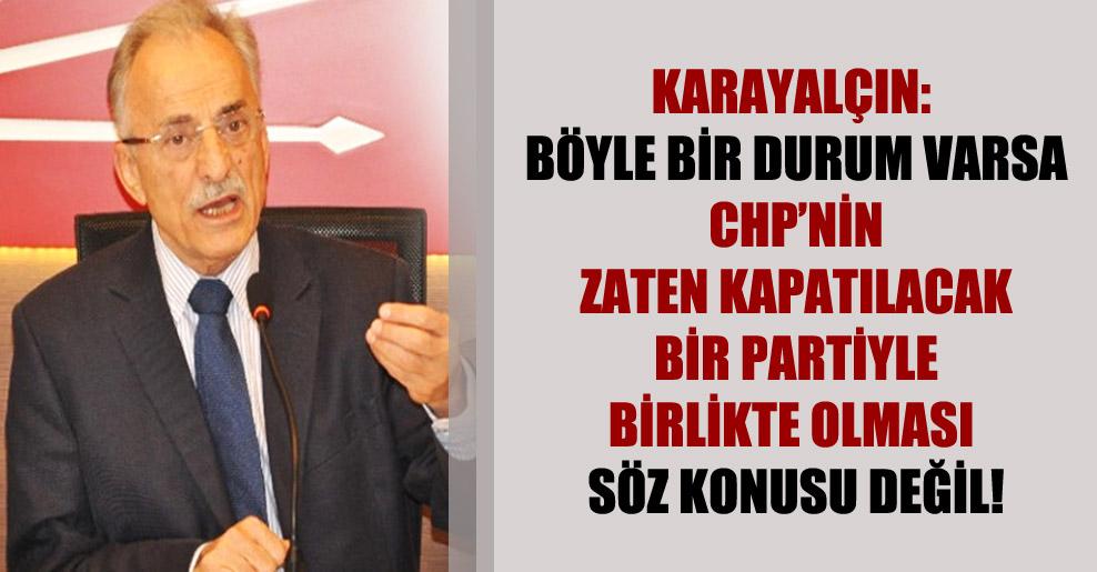 Karayalçın: Böyle bir durum varsa CHP'nin zaten kapatılacak bir partiyle birlikte olması söz konusu değil!
