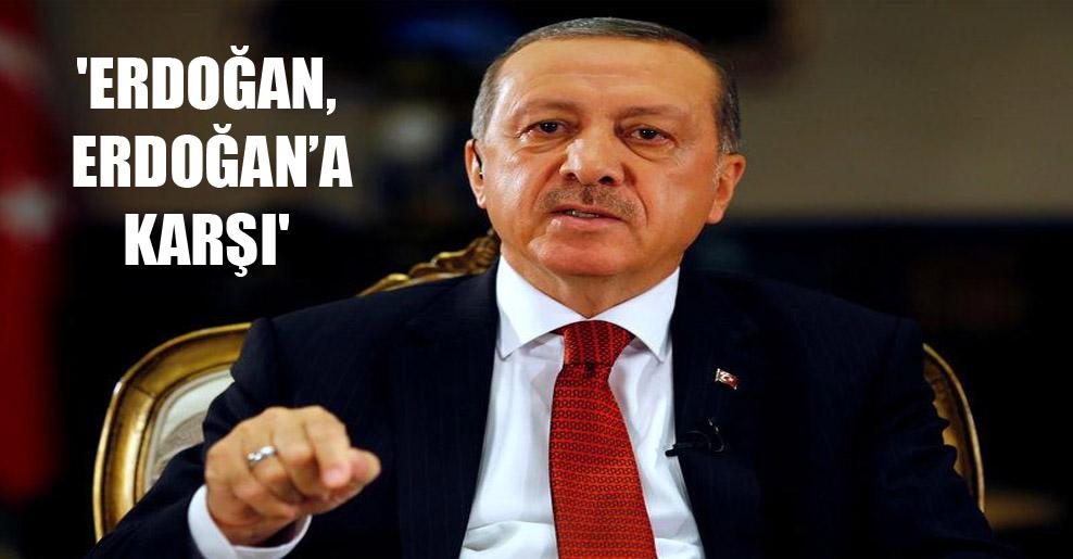 'Erdoğan, Erdoğan'a karşı'