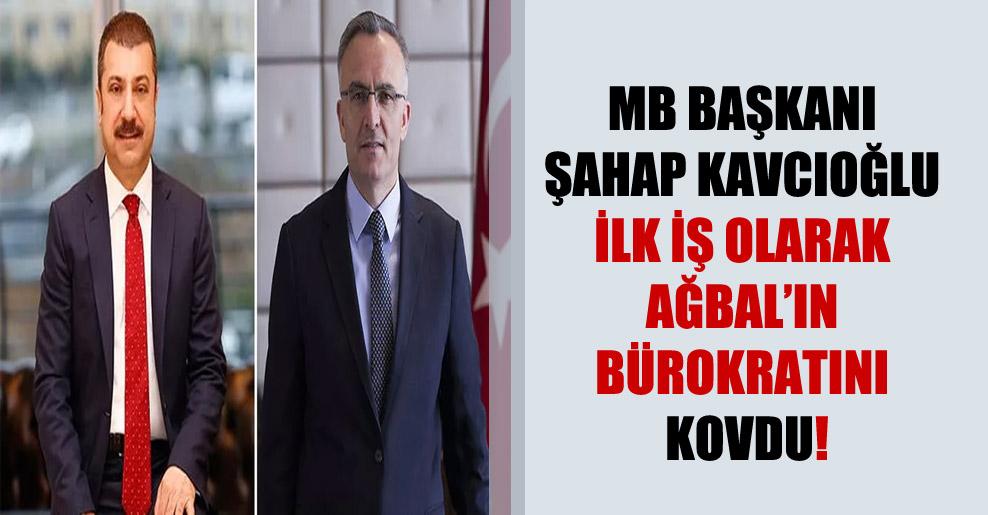 MB Başkanı Şahap Kavcıoğlu İlk iş olarak Ağbal'ın bürokratını kovdu!