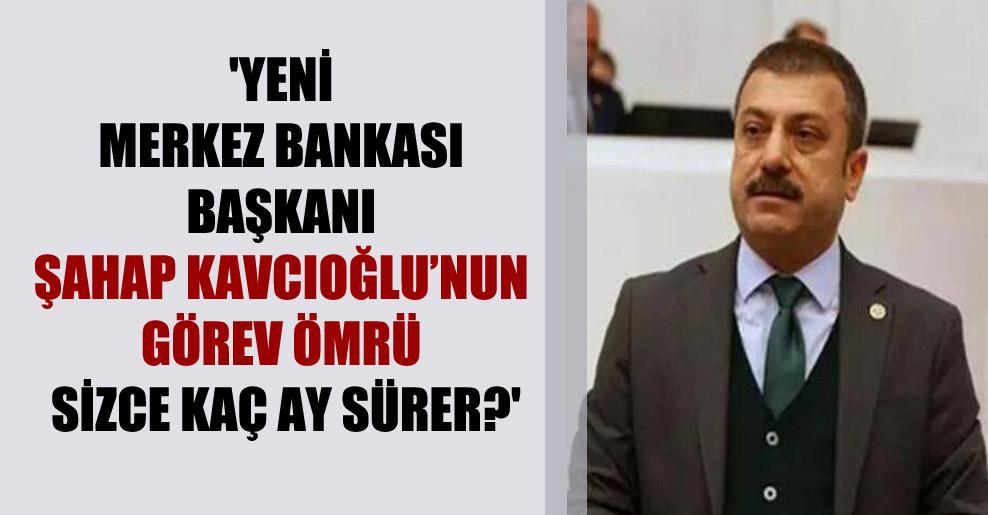 'Yeni Merkez Bankası Başkanı Şahap Kavcıoğlu'nun görev ömrü sizce kaç ay sürer?'