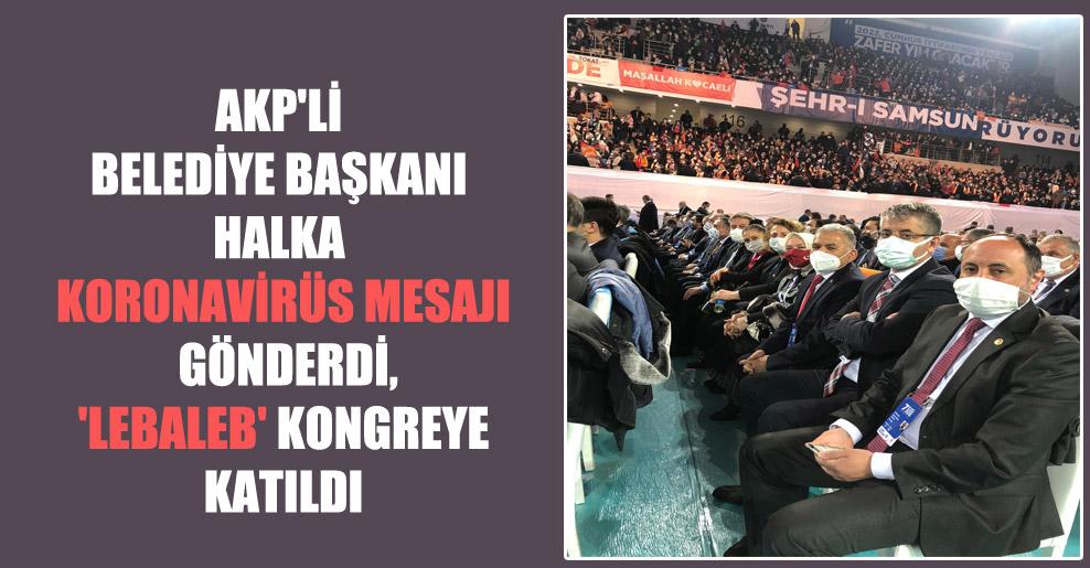 AKP'li belediye başkanı halka koronavirüs mesajı gönderdi, 'lebaleb' kongreye katıldı!