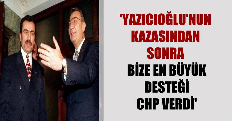 'Yazıcıoğlu'nun kazasından sonra bize en büyük desteği CHP verdi'