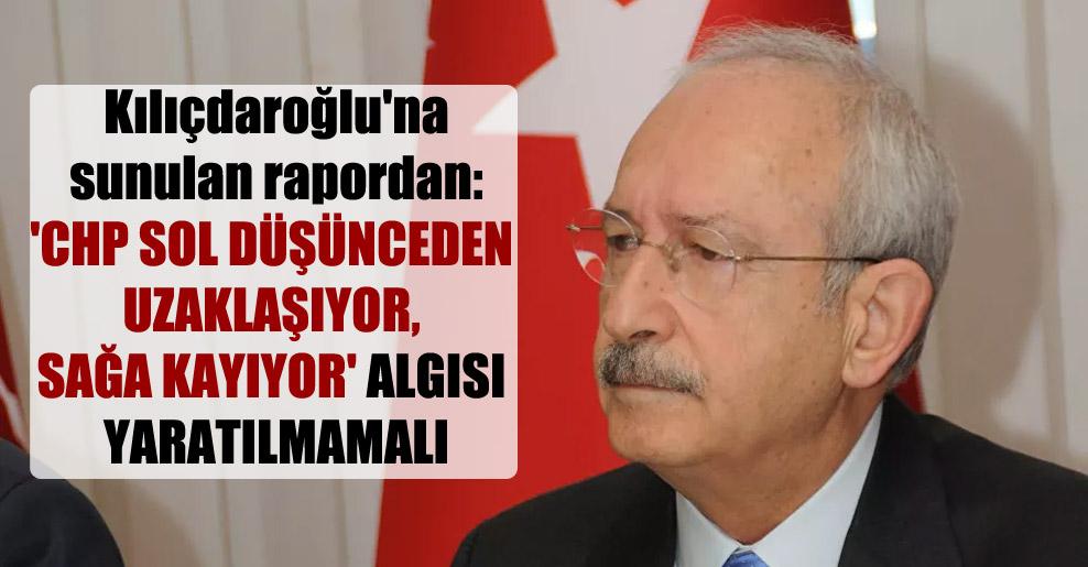 Kılıçdaroğlu'na sunulan rapordan: 'CHP sol düşünceden uzaklaşıyor, sağa kayıyor' algısı yaratılmamalı