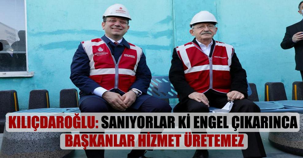 Kılıçdaroğlu: Sanıyorlar ki engel çıkarınca başkanlar hizmet üretemez