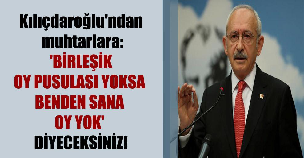 Kılıçdaroğlu'ndan muhtarlara: 'Birleşik oy pusulası yoksa benden sana oy yok' diyeceksiniz!