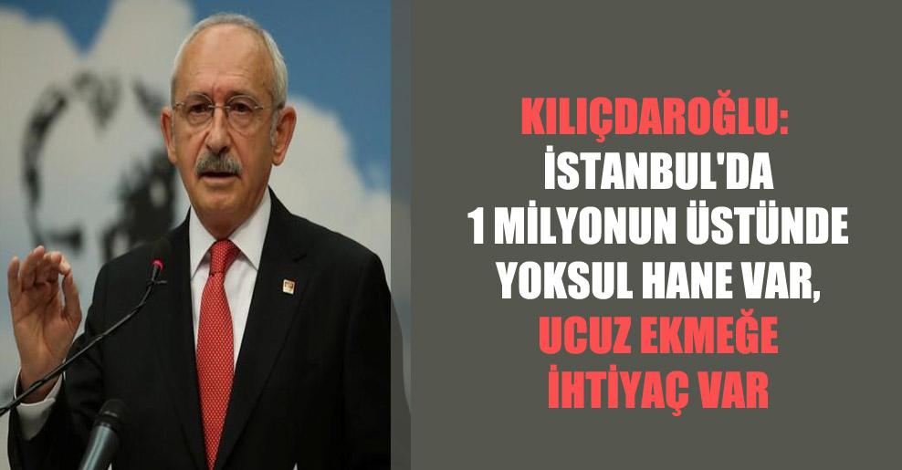 Kılıçdaroğlu: İstanbul'da 1 milyonun üstünde yoksul hane var, ucuz ekmeğe ihtiyaç var