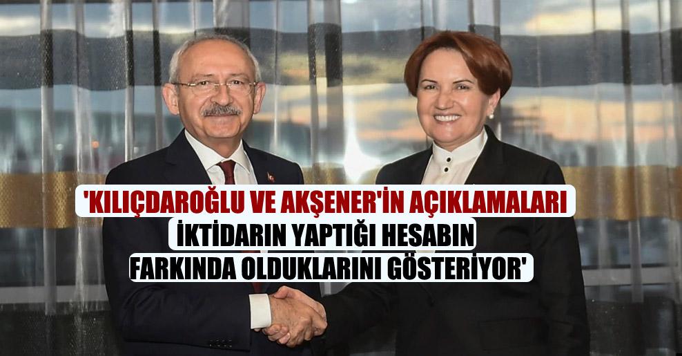 'Kılıçdaroğlu ve Akşener'in açıklamaları iktidarın yaptığı hesabın farkında olduklarını gösteriyor'