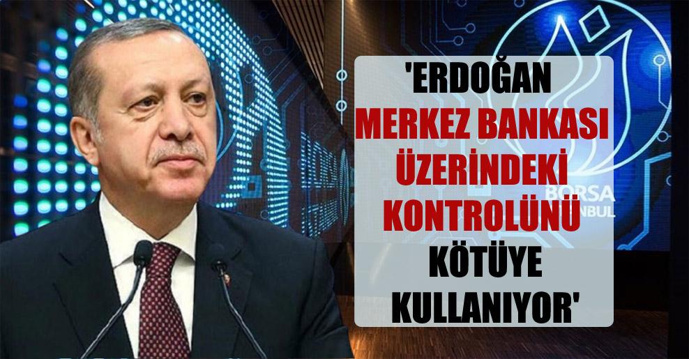 'Erdoğan Merkez Bankası üzerindeki kontrolünü kötüye kullanıyor'