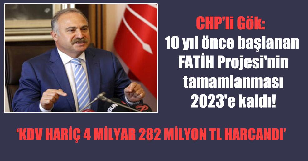 CHP'li Gök: 10 yıl önce başlanan FATİH Projesi'nin tamamlanması 2023'e kaldı!
