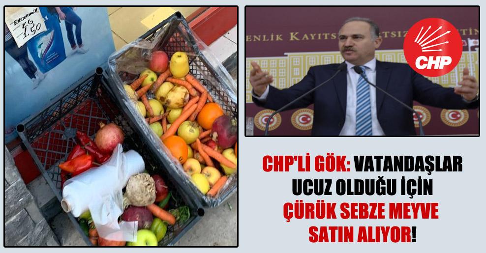 CHP'li Gök: Vatandaşlar ucuz olduğu için çürük sebze meyve satın alıyor!