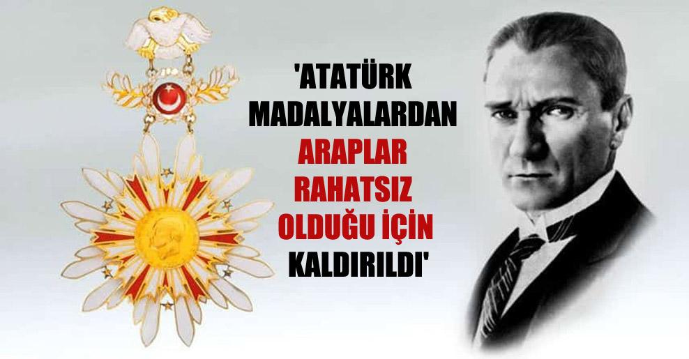 'Atatürk madalyalardan Araplar rahatsız olduğu için kaldırıldı'