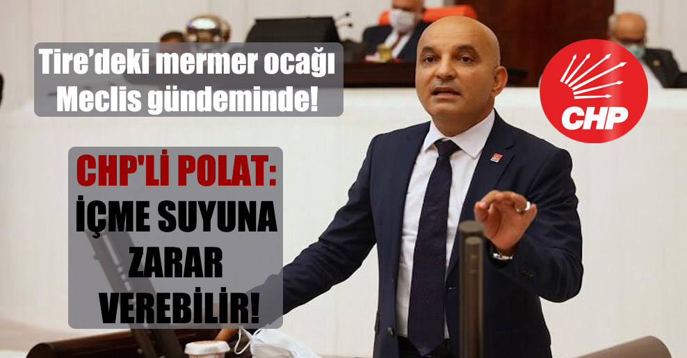 Tire'deki mermer ocağı Meclis gündeminde! CHP'li Polat: İçme suyuna zarar verebilir!