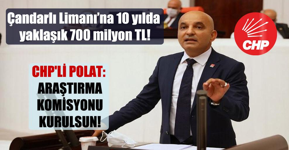 Çandarlı Limanı'na 10 yılda yaklaşık 700 milyon TL! CHP'li Polat: Araştırma Komisyonu kurulsun!