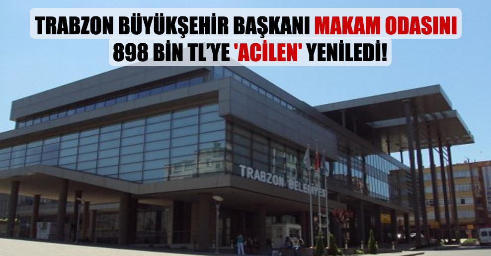 Trabzon Büyükşehir başkanı makam odasını 898 bin TL'ye 'acilen' yeniledi!