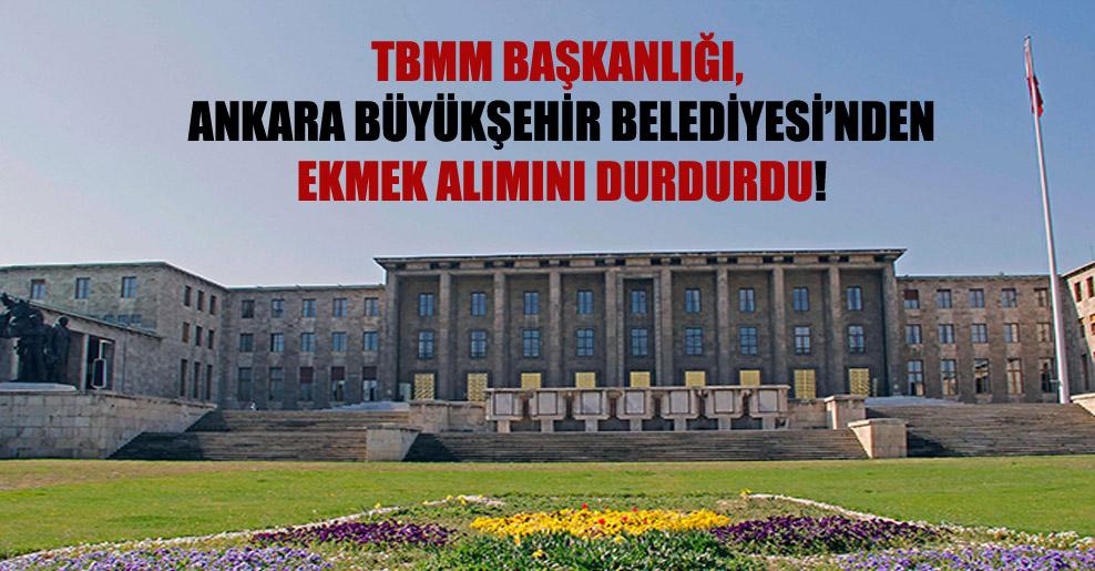 TBMM Başkanlığı, Ankara Büyükşehir Belediyesi'nden ekmek alımını durdurdu!
