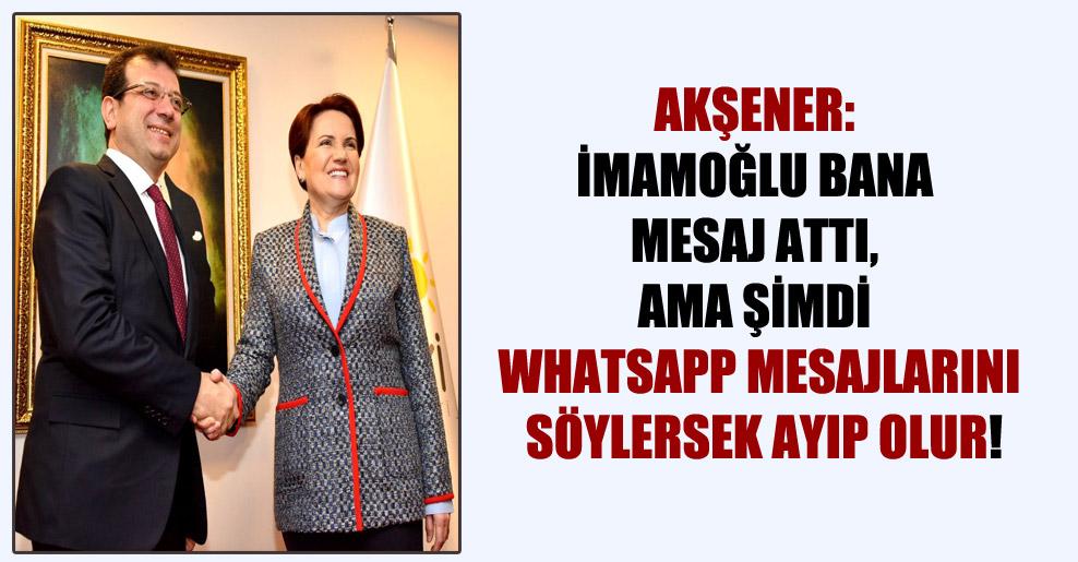 Akşener: İmamoğlu bana mesaj attı, ama şimdi Whatsapp mesajlarını söylersek ayıp olur!