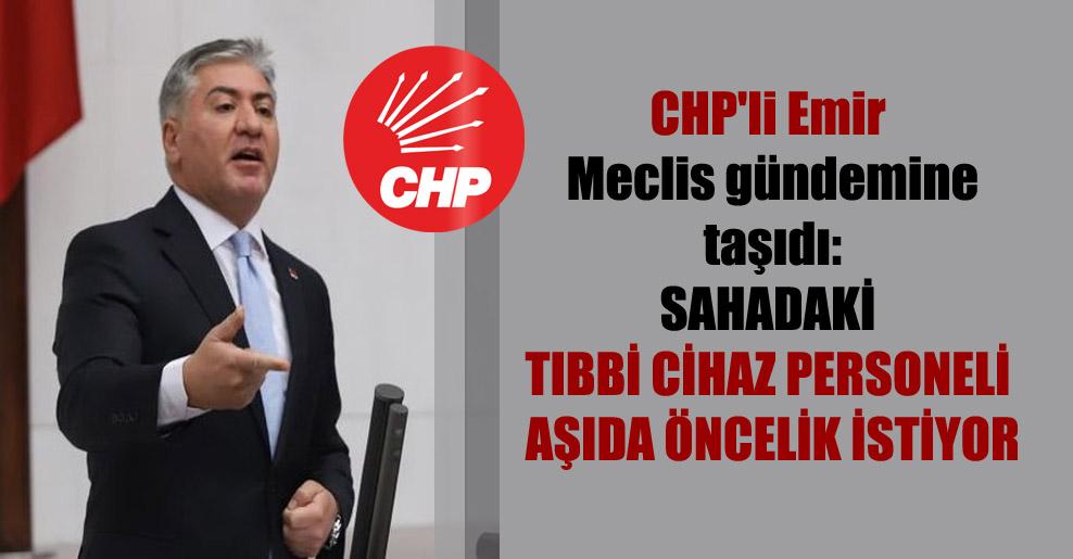 CHP'li Emir Meclis gündemine taşıdı: Sahadaki tıbbi cihaz personeli aşıda öncelik istiyor
