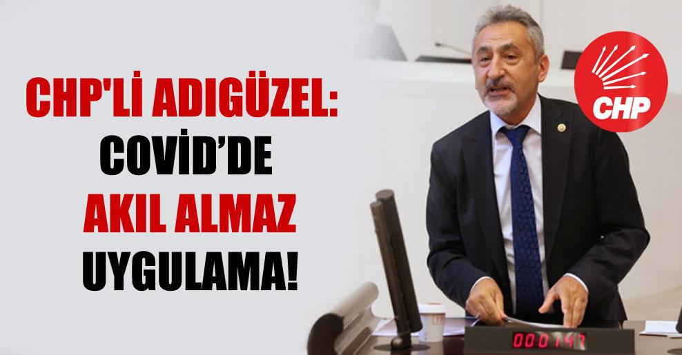 CHP'li Adıgüzel: Covid'de akıl almaz uygulama!