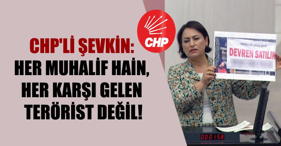 CHP'li Şevkin: Her muhalif hain, her karşı gelen terörist değil!