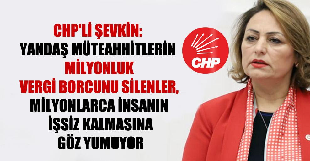 CHP'li Şevkin: Yandaş müteahhitlerin milyonluk vergi borcunu silenler, milyonlarca insanın işsiz kalmasına göz yumuyor