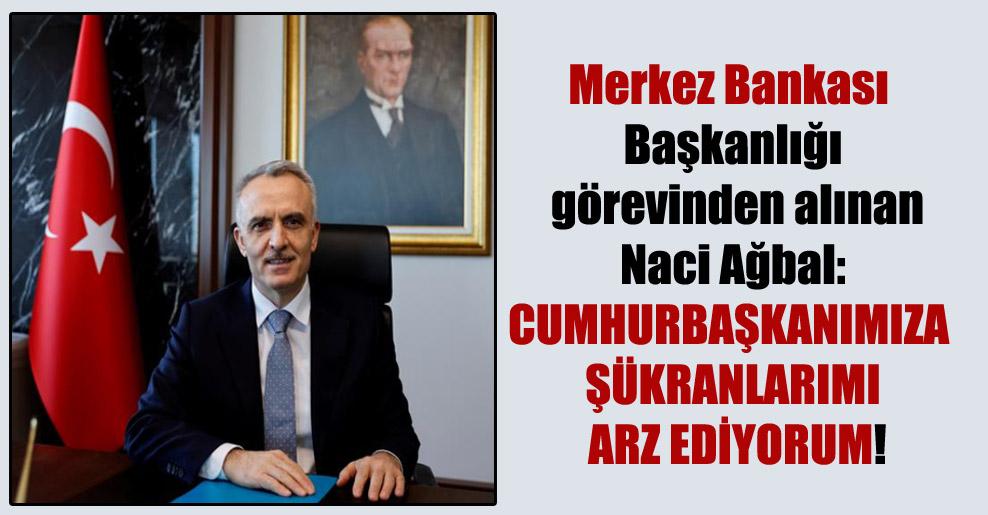 Merkez Bankası Başkanlığı görevinden alınan Naci Ağbal: Cumhurbaşkanımıza şükranlarımı arz ediyorum!