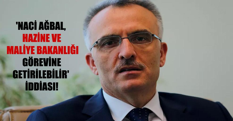 'Naci Ağbal, Hazine ve Maliye Bakanlığı görevine getirilebilir' iddiası!