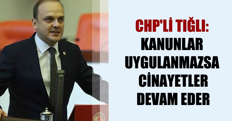 CHP'li Tığlı: Kanunlar uygulanmazsa cinayetler devam eder