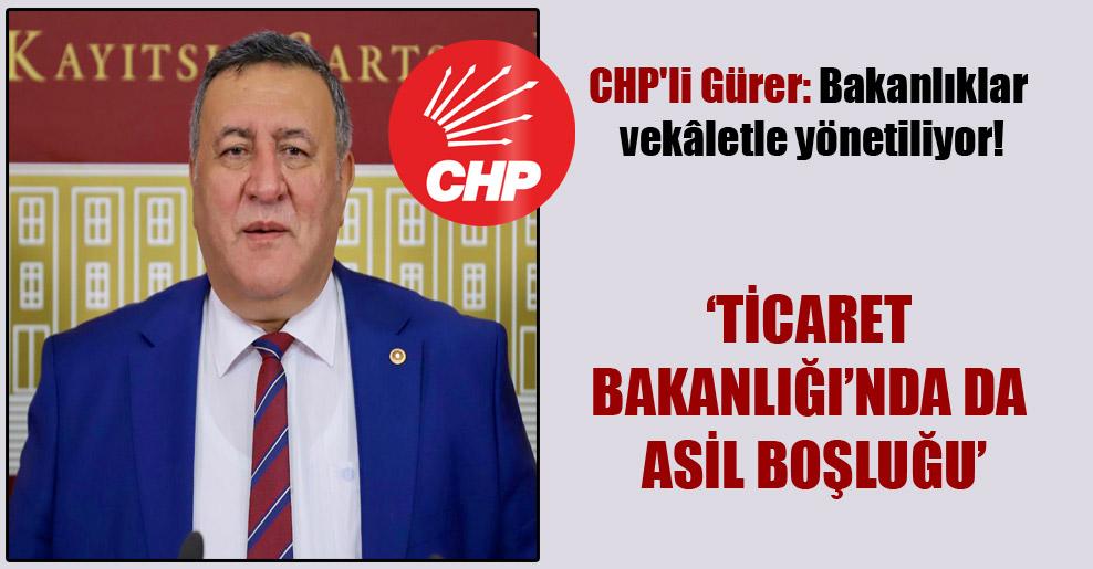 CHP'li Gürer: Bakanlıklar vekâletle yönetiliyor!