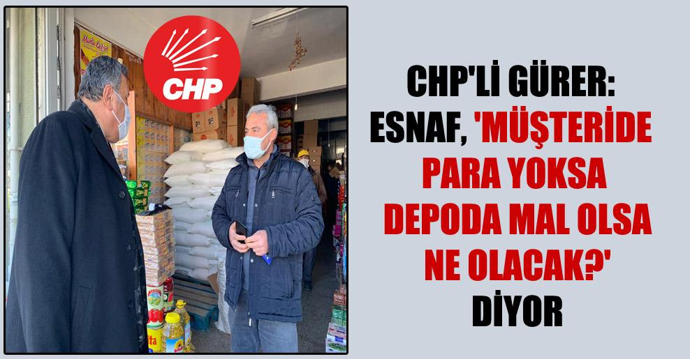 CHP'li Gürer: Esnaf, 'Müşteride para yoksa depoda mal olsa ne olacak?' diyor