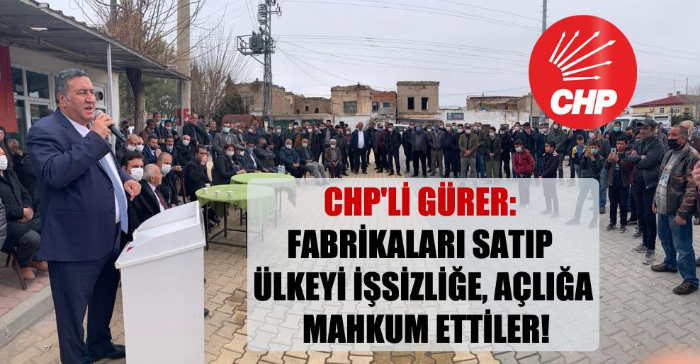 CHP'li Gürer: Fabrikaları satıp ülkeyi işsizliğe, açlığa mahkum ettiler!