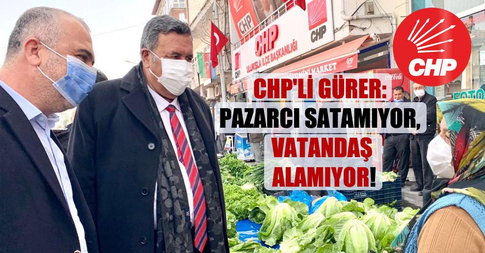CHP'Lİ Gürer: Pazarcı satamıyor, vatandaş alamıyor!