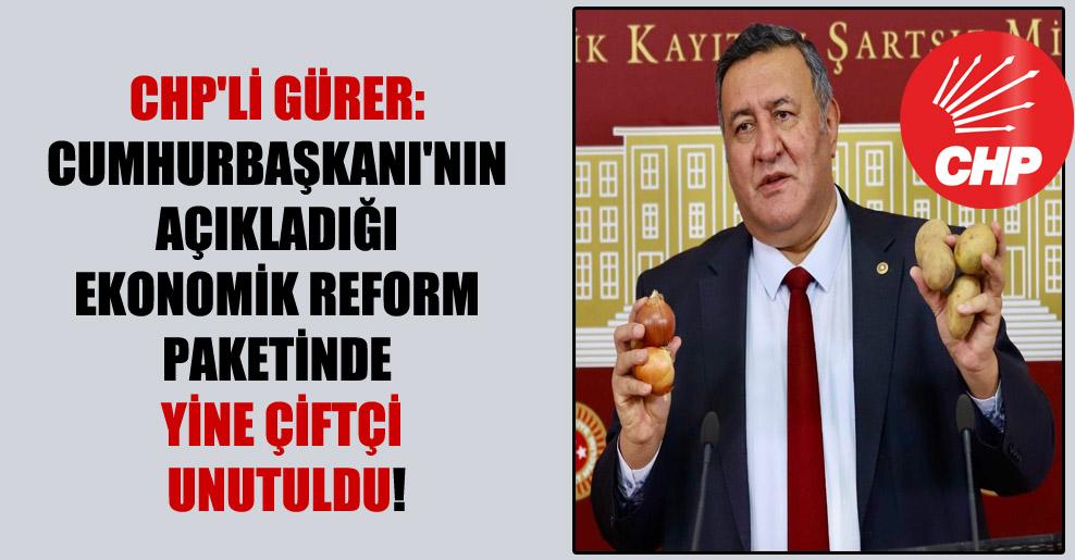 CHP'li Gürer: Cumhurbaşkanı'nın açıkladığı ekonomik reform paketinde yine çiftçi unutuldu!
