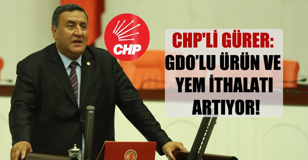 CHP'li Gürer: GDO'lu ürün ve yem ithalatı artıyor!