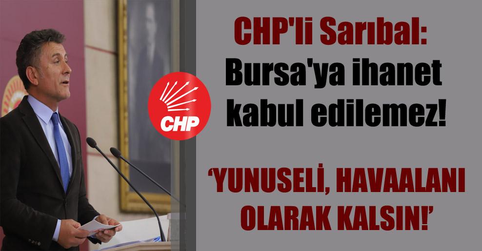 CHP'li Sarıbal: Bursa'ya ihanet kabul edilemez!