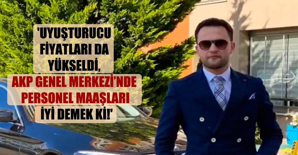 'Uyuşturucu fiyatları da yükseldi, AKP Genel Merkezi'nde personel maaşları iyi demek ki!'