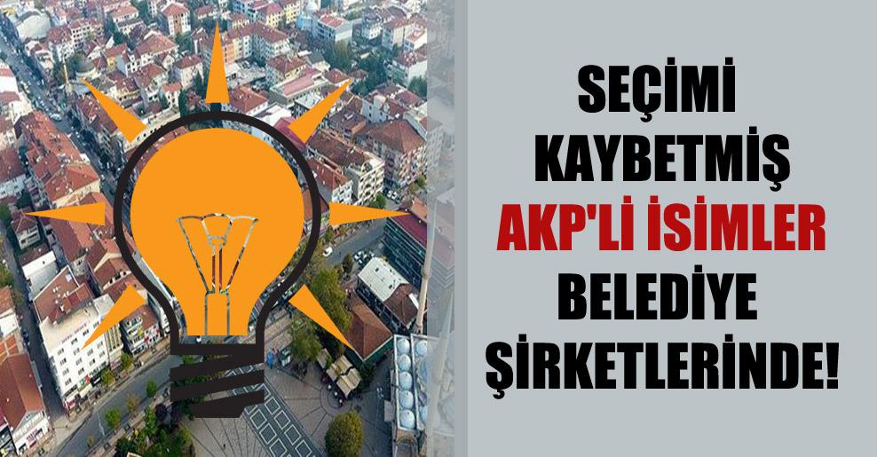 Seçimi kaybetmiş AKP'li isimler belediye şirketlerinde!