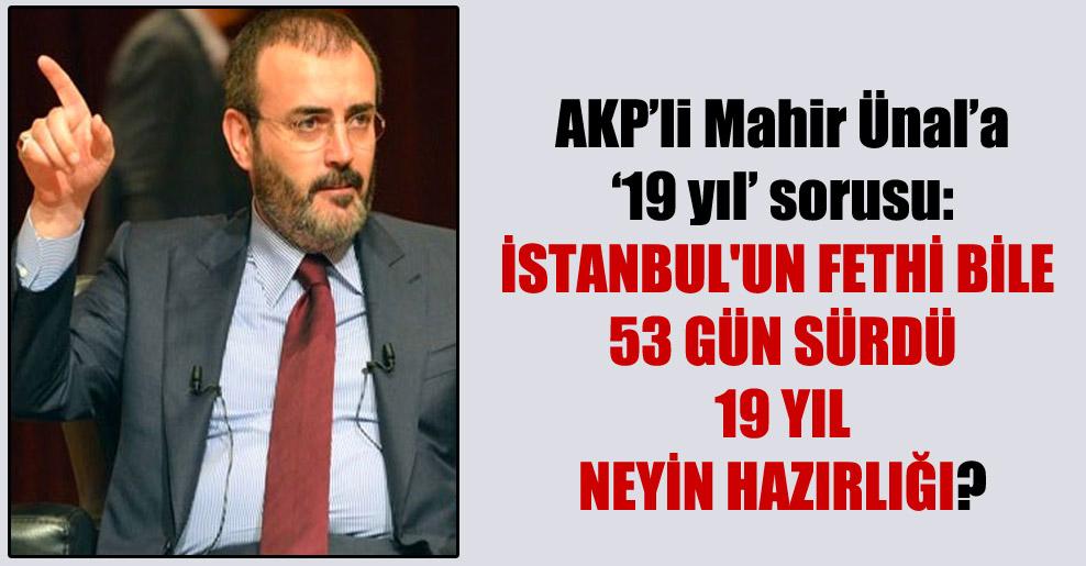 AKP'li Mahir Ünal'a '19 yıl' sorusu: İstanbul'un fethi bile 53 gün sürdü 19 yıl neyin hazırlığı?