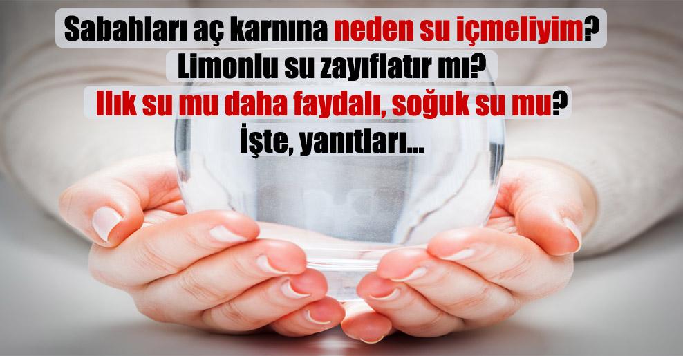 Sabahları aç karnına neden su içmeliyim? Limonlu su zayıflatır mı? Ilık su mu daha faydalı, soğuk su mu? İşte, yanıtları…