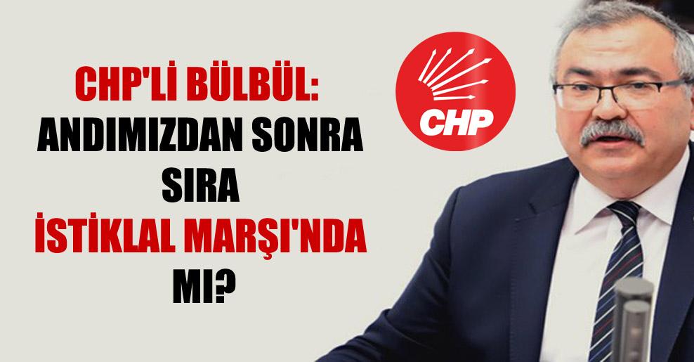 CHP'li Bülbül: Andımızdan sonra sıra İstiklal Marşı'nda mı?