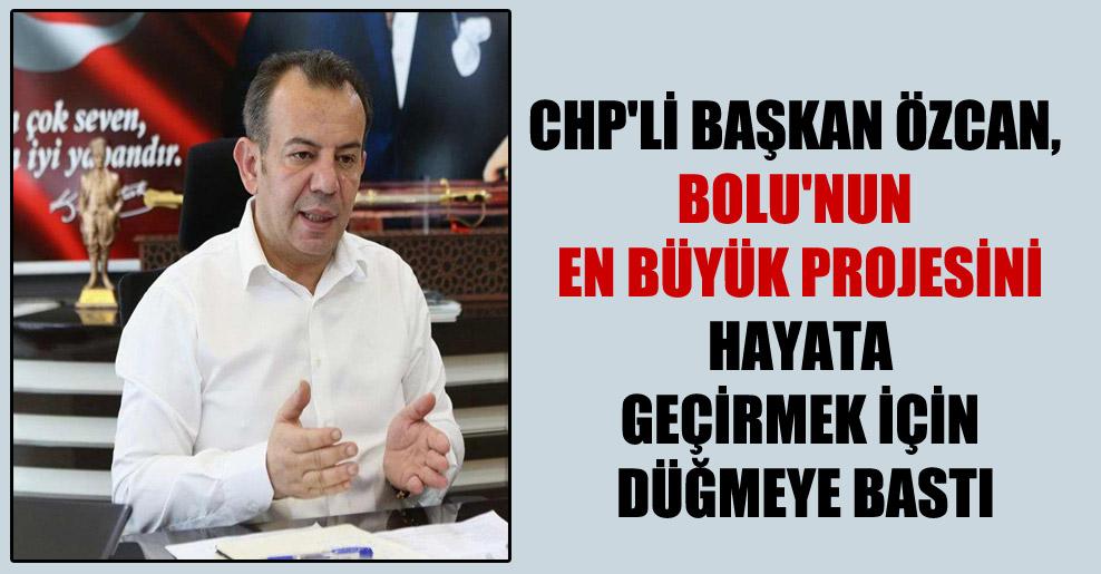 CHP'li Başkan Özcan, Bolu'nun en büyük projesini hayata geçirmek için düğmeye bastı
