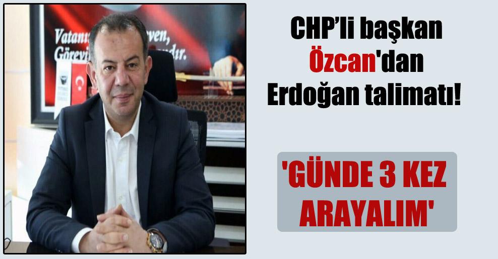 CHP'li başkan Özcan'dan Erdoğan talimatı! 'Günde 3 kez arayalım'