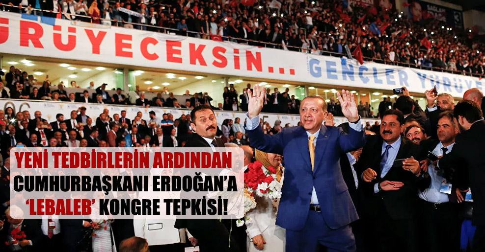 Yeni tedbirlerin ardından Cumhurbaşkanı Erdoğan'a 'lebaleb' kongre tepkisi!