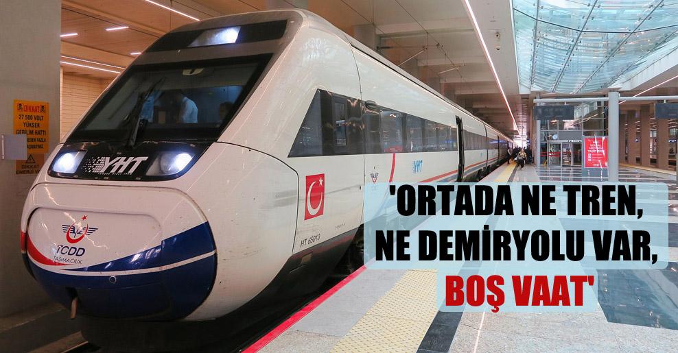 'Ortada ne tren, ne demiryolu var, boş vaat'
