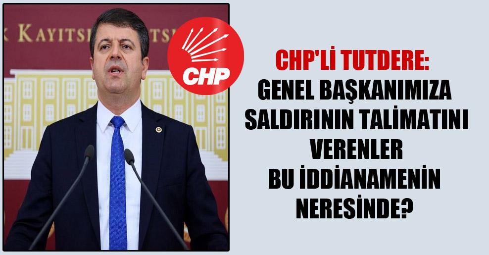 CHP'li Tutdere: Genel Başkanımıza saldırının talimatını verenler bu iddianamenin neresinde?