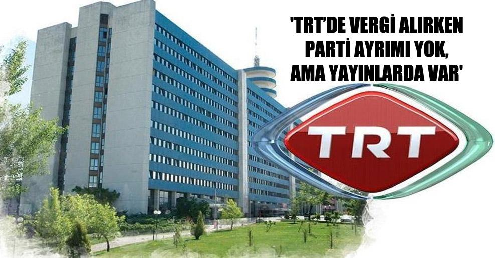 'TRT'de vergi alırken parti ayrımı yok, ama yayınlarda var'