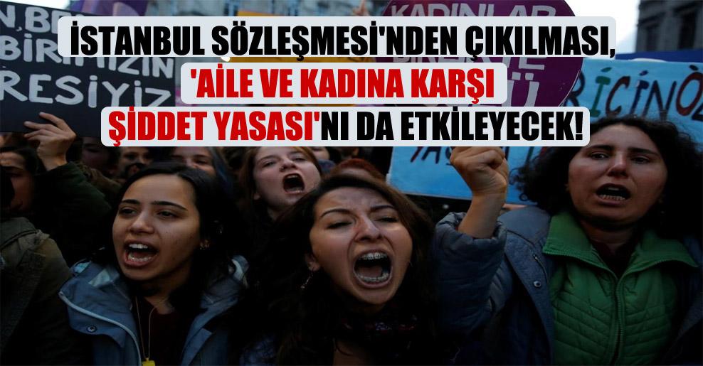 İstanbul Sözleşmesi'nden çıkılması, 'Aile ve Kadına Karşı Şiddet Yasası'nı da etkileyecek!