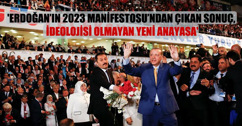 'Erdoğan'ın 2023 Manifestosu'ndan çıkan sonuç, ideolojisi olmayan yeni anayasa'