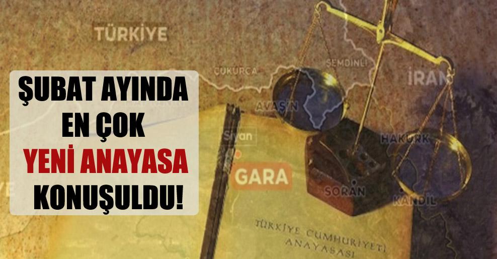 Şubat ayında en çok yeni Anayasa konuşuldu!