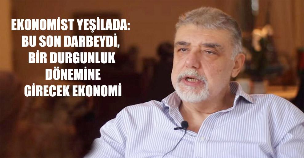 Ekonomist Yeşilada: Bu son darbeydi, bir durgunluk dönemine girecek ekonomi