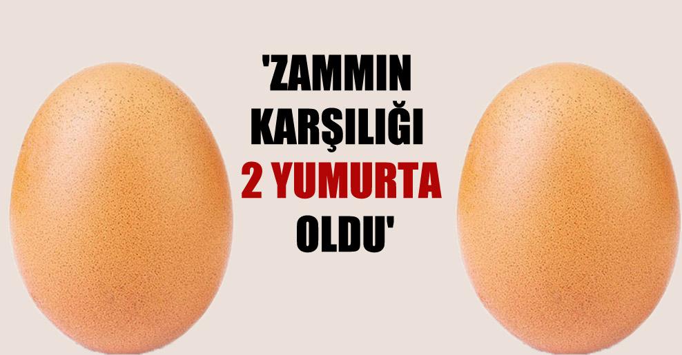 'Zammın karşılığı 2 yumurta oldu'
